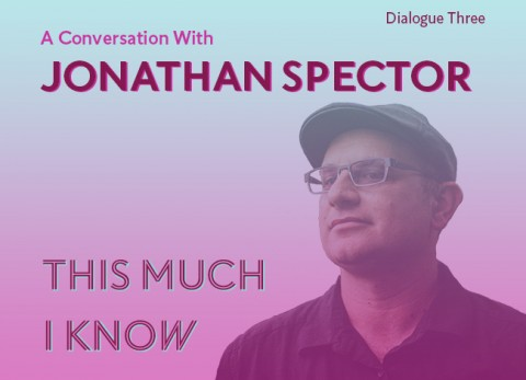 """A blue and pink gradient overlays the image. A headshot of Jonathan Spector appears. He's wearing a hat, glasses, and a black shirt. The words, """"Dialogue Three: A Conversation with Jonathan Spector. THIS MUCH I KNOW"""" appear."""